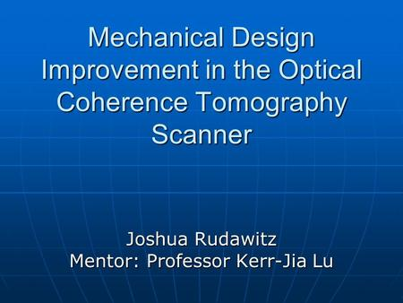Mechanical Design Improvement in the Optical Coherence Tomography Scanner Joshua Rudawitz Mentor: Professor Kerr-Jia Lu.