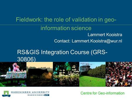 Centre for Geo-information Fieldwork: the role of validation in geo- information science RS&GIS Integration Course (GRS- 30806) Lammert Kooistra Contact: