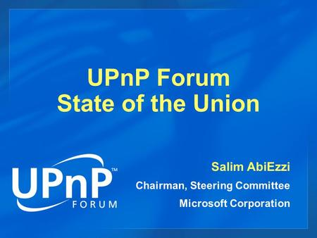 UPnP Forum State of the Union Salim AbiEzzi Chairman, Steering Committee Microsoft Corporation.