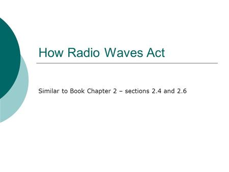 How Radio Waves Act Similar to Book Chapter 2 – sections 2.4 and 2.6.