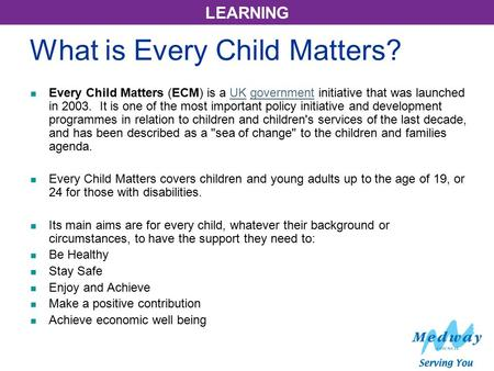 LEARNING What is Every Child Matters? Every Child Matters (ECM) is a UK government initiative that was launched in 2003. It is one of the most important.