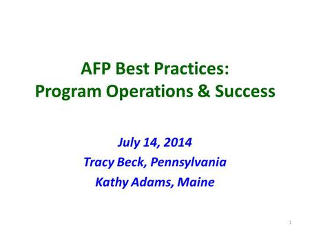 AFP Best Practices: Program Operations & Success July 14, 2014 Tracy Beck, Pennsylvania Kathy Adams, Maine 1.