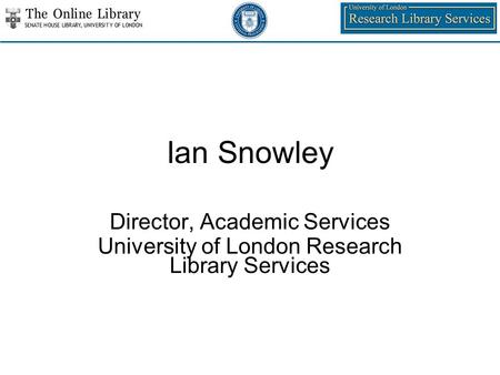 Ian Snowley Director, Academic Services University of London Research Library Services.