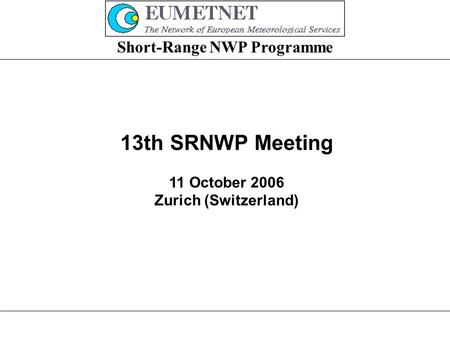 Short-Range NWP Programme 13th SRNWP Meeting 11 October 2006 Zurich (Switzerland)