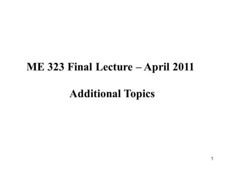 1 ME 323 Final Lecture – April 2011 Additional Topics.