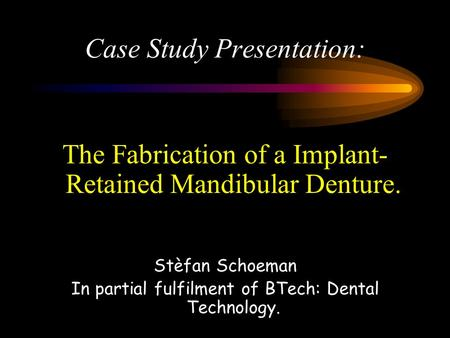 Case Study Presentation: The Fabrication of a Implant- Retained Mandibular Denture. Stèfan Schoeman In partial fulfilment of BTech: Dental Technology.