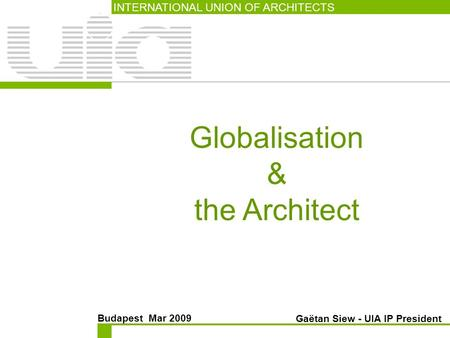 Globalisation & the Architect INTERNATIONAL UNION OF ARCHITECTS Budapest Mar 2009 Gaëtan Siew - UIA IP President.