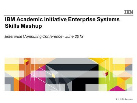 © 2013 IBM Corporation IBM Academic Initiative Enterprise Systems Skills Mashup Enterprise Computing Conference - June 2013.