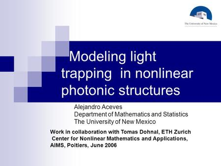 Modeling light trapping in nonlinear photonic structures Alejandro Aceves Department of Mathematics and Statistics The University of New Mexico Work in.