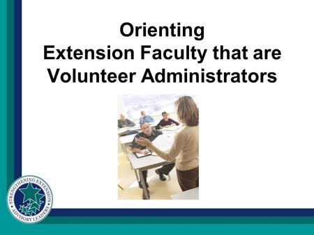 Orienting Extension Faculty that are Volunteer Administrators.