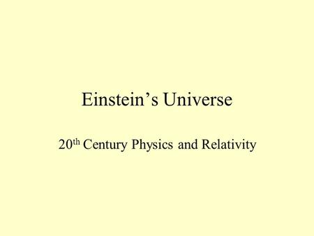 Einstein's Universe 20 th Century Physics and Relativity.