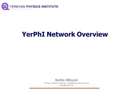 Sarkis Mkoyan *Yerevan Physics Institute. 2 Alikhanyan Brothers St., YerPhI Network Overview.