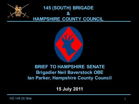 HQ 145 (S) Bde 1 145 (SOUTH) BRIGADE & HAMPSHIRE COUNTY COUNCIL BRIEF TO HAMPSHIRE SENATE Brigadier Neil Baverstock OBE Ian Parker, Hampshire County Council.