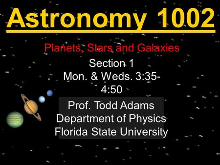 Astronomy 1002 Planets, Stars and Galaxies Welcome! Section 1 Mon. & Weds. 3:35- 4:50 Prof. Todd Adams Department of Physics Florida State University.