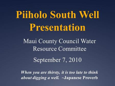 Piiholo South Well Presentation Maui County Council Water Resource Committee September 7, 2010 When you are thirsty, it is too late to think about digging.