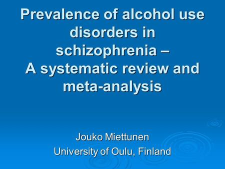 Prevalence of alcohol use disorders in schizophrenia – A systematic review and meta-analysis Jouko Miettunen University of Oulu, Finland.
