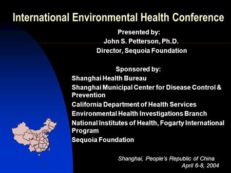 International Environmental Health Conference Presented by: John S. Petterson, Ph.D. Director, Sequoia Foundation Sponsored by: Shanghai Health Bureau.