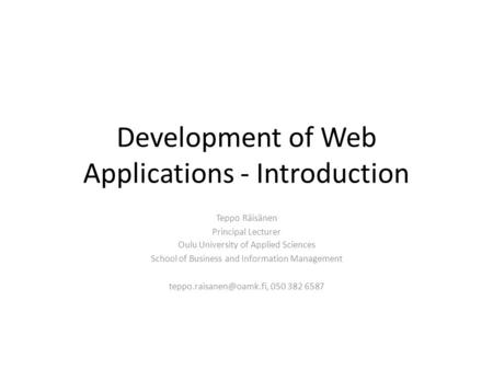 Development of Web Applications - Introduction Teppo Räisänen Principal Lecturer Oulu University of Applied Sciences School of Business and Information.