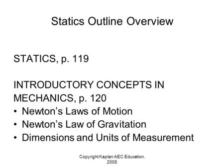 Copyright Kaplan AEC Education, 2005 Statics Outline Overview STATICS, p. 119 INTRODUCTORY CONCEPTS IN MECHANICS, p. 120 Newton's Laws of Motion Newton's.