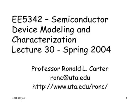 L30 May 61 EE5342 – Semiconductor Device Modeling and Characterization Lecture 30 - Spring 2004 Professor Ronald L. Carter