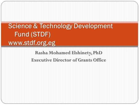 Rasha Mohamed Elshinety, PhD Executive Director of Grants Office Science & Technology Development Fund (STDF) www.stdf.org.eg.