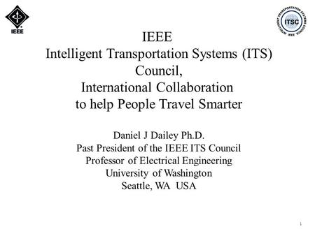 1 IEEE Intelligent Transportation Systems (ITS) Council, International Collaboration to help People Travel Smarter Daniel J Dailey Ph.D. Past President.