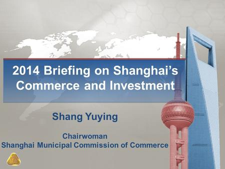 2014 Briefing on Shanghai's Commerce and Investment Shang Yuying Chairwoman Shanghai Municipal Commission of Commerce.
