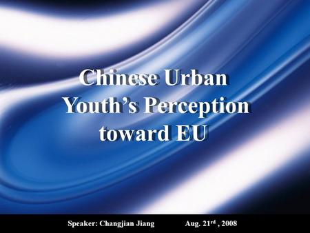 Chinese Urban Youth's Perception toward EU Speaker: Changjian JiangAug. 21 rd, 2008.