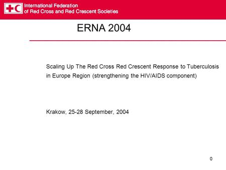 0 ERNA 2004 Scaling Up The Red Cross Red Crescent Response to Tuberculosis in Europe Region (strengthening the HIV/AIDS component) Krakow, 25-28 September,