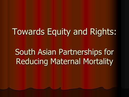 Towards Equity and Rights: South Asian Partnerships for Reducing Maternal Mortality.
