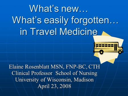 What's <strong>new</strong>… What's easily forgotten… in Travel Medicine Elaine Rosenblatt MSN, FNP-BC, CTH Clinical Professor School of Nursing University of Wisconsin,