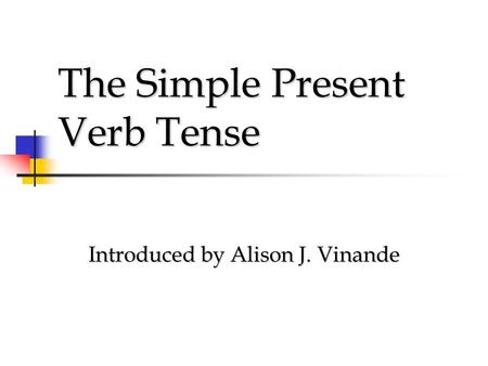 The Simple Present Verb Tense Introduced by Alison J. Vinande.