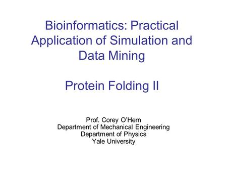 Bioinformatics: Practical Application of Simulation and Data Mining Protein Folding II Prof. Corey O'Hern Department of Mechanical Engineering Department.