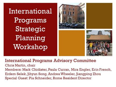 + International Programs Advisory Committee Chris Martin, chair Members: Mark Chidister, Paula Curran, Mira Engler, Erin French, Erdem Selek, Jihyun Song,