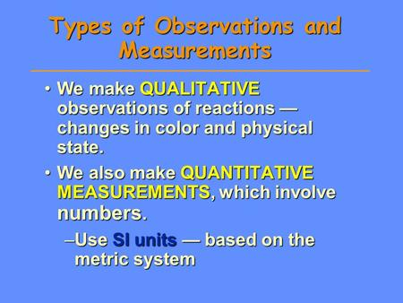 Types of Observations and Measurements We make QUALITATIVE observations of reactions — changes in color and physical state.We make QUALITATIVE observations.