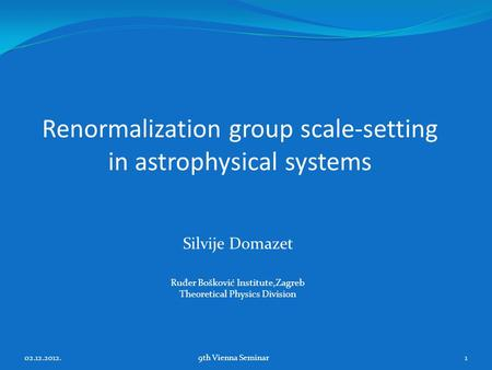 Renormalization group scale-setting in astrophysical systems Silvije Domazet Ru đ er Bošković Institute,Zagreb Theoretical Physics Division 02.12.2012.9th.