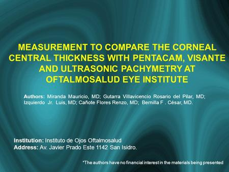 MEASUREMENT TO COMPARE THE CORNEAL CENTRAL THICKNESS WITH PENTACAM, VISANTE AND ULTRASONIC PACHYMETRY AT OFTALMOSALUD EYE INSTITUTE Authors: Miranda Mauricio,