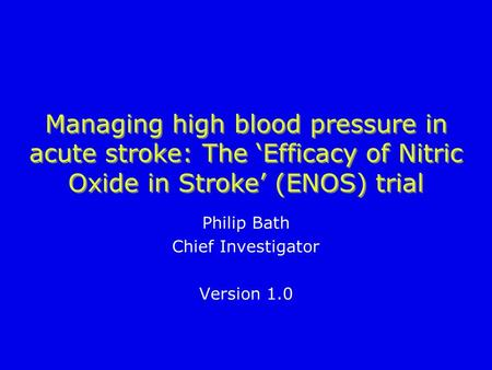 Managing high blood pressure in acute stroke: The 'Efficacy of Nitric Oxide in Stroke' (ENOS) trial Philip Bath Chief Investigator Version 1.0.
