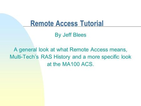 Remote Access Tutorial By Jeff Blees A general look at what Remote Access means, Multi-Tech's RAS History and a more specific look at the MA100 ACS.