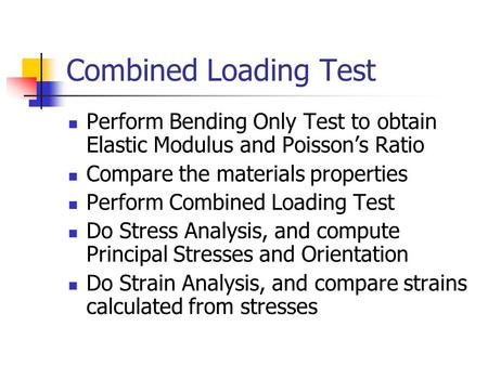 Combined Loading Test Perform Bending Only Test to obtain Elastic Modulus and Poisson's Ratio Compare the materials properties Perform Combined Loading.