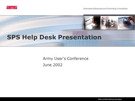 International Business and Technology Consultants AMS confidential & proprietary SPS Help Desk Presentation Army User's Conference June 2002.