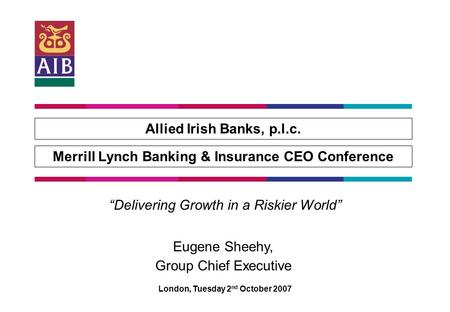 "Allied Irish Banks, p.l.c. Merrill Lynch Banking & Insurance CEO Conference London, Tuesday 2 nd October 2007 ""Delivering Growth in a Riskier World"" Eugene."