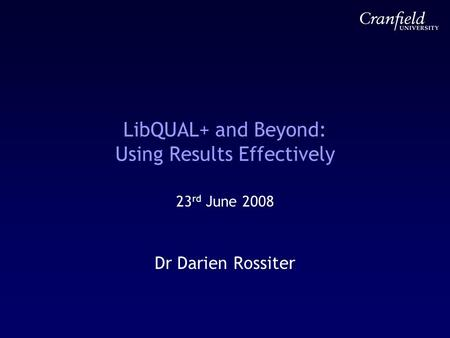 LibQUAL+ and Beyond: Using Results Effectively 23 rd June 2008 Dr Darien Rossiter.