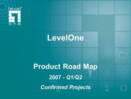 One World_One Brand_One LeveL_ LevelOne 2006 /2007 Roadmap LevelOne Product Road Map 2007 - Q1/Q2 Confirmed Projects.