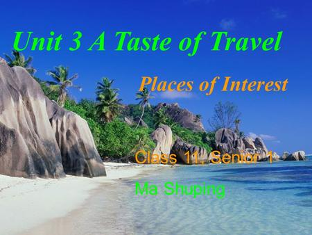 Unit 3 A Taste of Travel Places of Interest Class 11, Senior 1 Ma Shuping.
