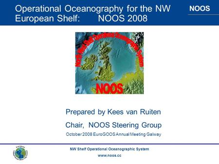 NOOS NW Shelf Operational Oceanographic System www.noos.cc Operational Oceanography for the NW European Shelf: NOOS 2008 Prepared by Kees van Ruiten Chair,