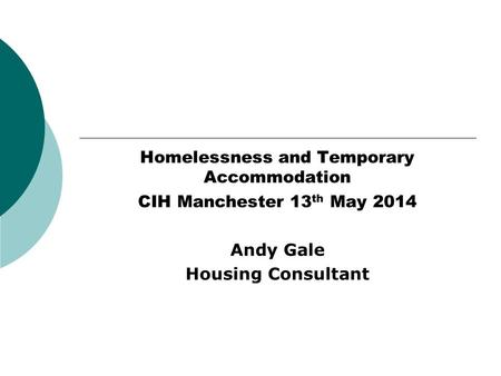 Homelessness and Temporary Accommodation CIH Manchester 13 th May 2014 Andy Gale Housing Consultant.
