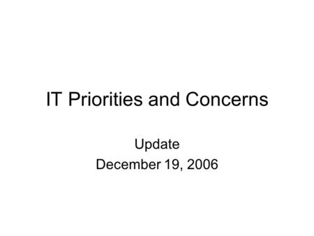 IT Priorities and Concerns Update December 19, 2006.