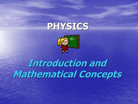 Introduction and Mathematical Concepts PHYSICS. Physics predicts how nature will behave in one situation based on the results of experimental data obtained.