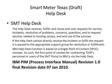 Smart Meter Texas (Draft) Help Desk SMT Help Desk The Help Desk receives, fulfills and closes end user requests for service, incidents, resolution of problems,